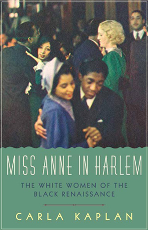 Miss Anne in Harlem: The White Women of the Black Renaissance, by Carla Kaplan